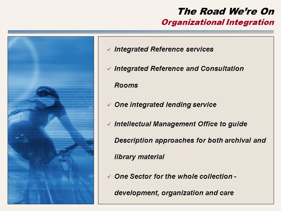 The Road Were On Organizational Integration Integrated Reference services Integrated Reference and Consultation Rooms One integrated lending service Intellectual Management Office to guide Description approaches for both archival and library material One Sector for the whole collection - development, organization and care