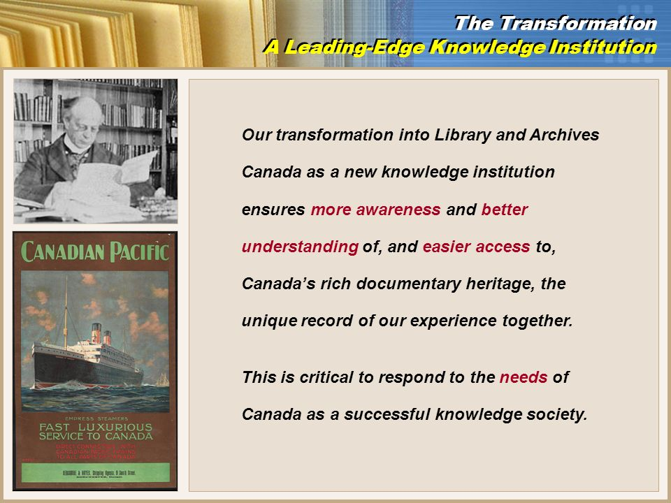 Our transformation into Library and Archives Canada as a new knowledge institution ensures more awareness and better understanding of, and easier access to, Canadas rich documentary heritage, the unique record of our experience together.