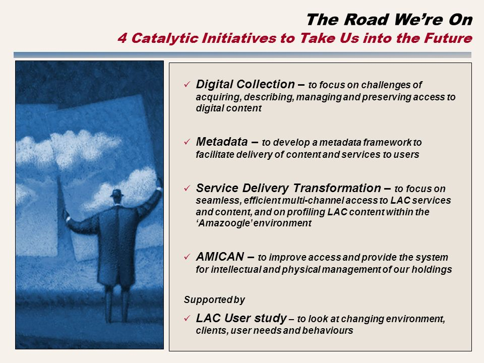 The Road Were On 4 Catalytic Initiatives to Take Us into the Future Digital Collection – to focus on challenges of acquiring, describing, managing and preserving access to digital content Metadata – to develop a metadata framework to facilitate delivery of content and services to users Service Delivery Transformation – to focus on seamless, efficient multi-channel access to LAC services and content, and on profiling LAC content within the Amazoogle environment AMICAN – to improve access and provide the system for intellectual and physical management of our holdings Supported by LAC User study – to look at changing environment, clients, user needs and behaviours