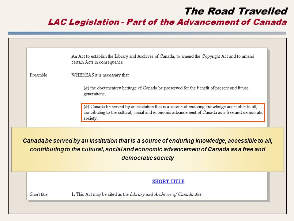 Canada be served by an institution that is a source of enduring knowledge, accessible to all, contributing to the cultural, social and economic advancement of Canada as a free and democratic society The Road Travelled LAC Legislation - Part of the Advancement of Canada