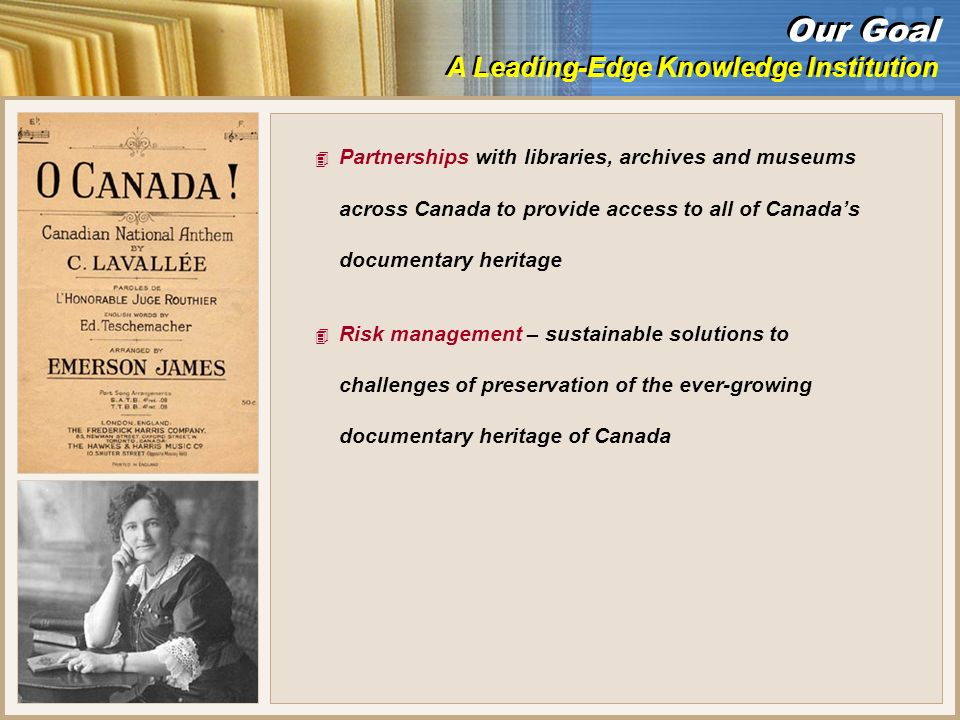 4 Partnerships with libraries, archives and museums across Canada to provide access to all of Canadas documentary heritage 4 Risk management – sustainable solutions to challenges of preservation of the ever-growing documentary heritage of Canada Our Goal A Leading-Edge Knowledge Institution Our Goal A Leading-Edge Knowledge Institution