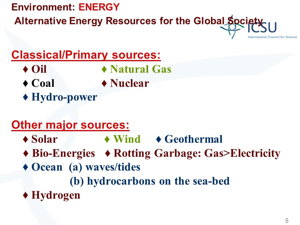 5 Environment: ENERGY Alternative Energy Resources for the Global Society Classical/Primary sources: Oil Natural Gas Coal Nuclear Hydro-power Other major sources: Solar Wind Geothermal Bio-Energies Rotting Garbage: Gas>Electricity Ocean (a) waves/tides (b) hydrocarbons on the sea-bed Hydrogen