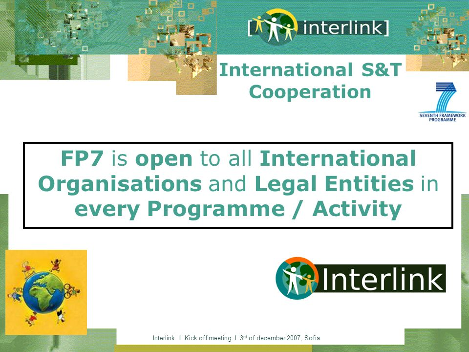 Interlink I Kick off meeting I 3 rd of december 2007, Sofia FP7 is open to all International Organisations and Legal Entities in every Programme / Activity International S&T Cooperation