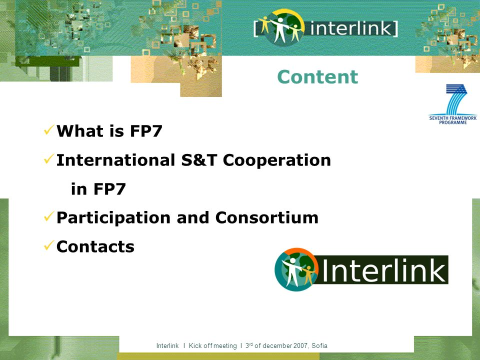 Interlink I Kick off meeting I 3 rd of december 2007, Sofia Content What is FP7 International S&T Cooperation in FP7 Participation and Consortium Contacts