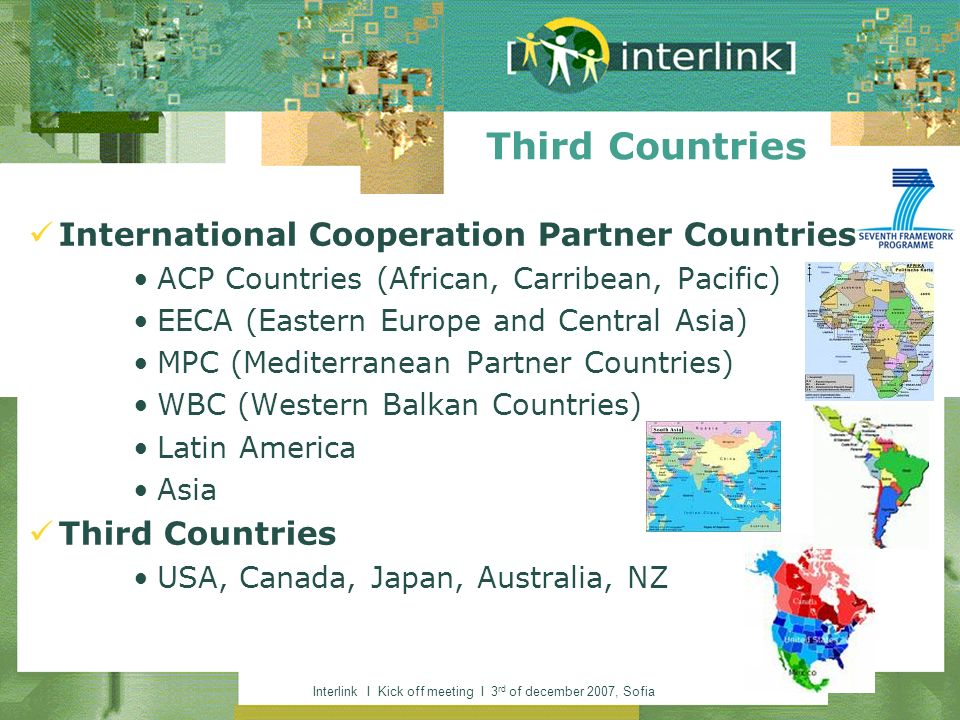 Interlink I Kick off meeting I 3 rd of december 2007, Sofia International Cooperation Partner Countries ACP Countries (African, Carribean, Pacific) EECA (Eastern Europe and Central Asia) MPC (Mediterranean Partner Countries) WBC (Western Balkan Countries) Latin America Asia Third Countries USA, Canada, Japan, Australia, NZ Third Countries
