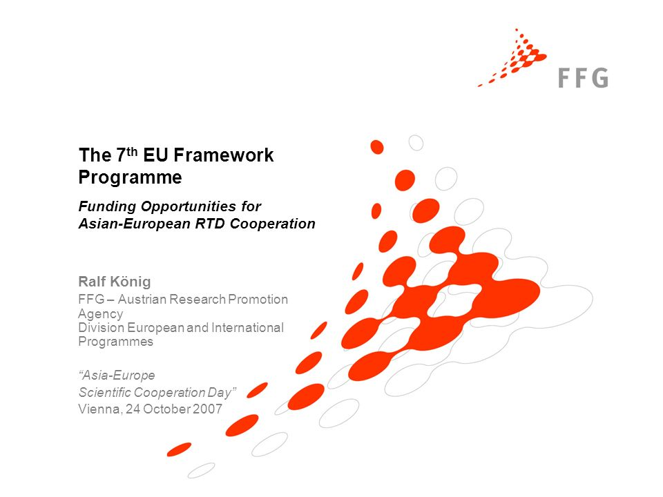 The 7 th EU Framework Programme Funding Opportunities for Asian-European RTD Cooperation Ralf König FFG – Austrian Research Promotion Agency Division European and International Programmes Asia-Europe Scientific Cooperation Day Vienna, 24 October 2007