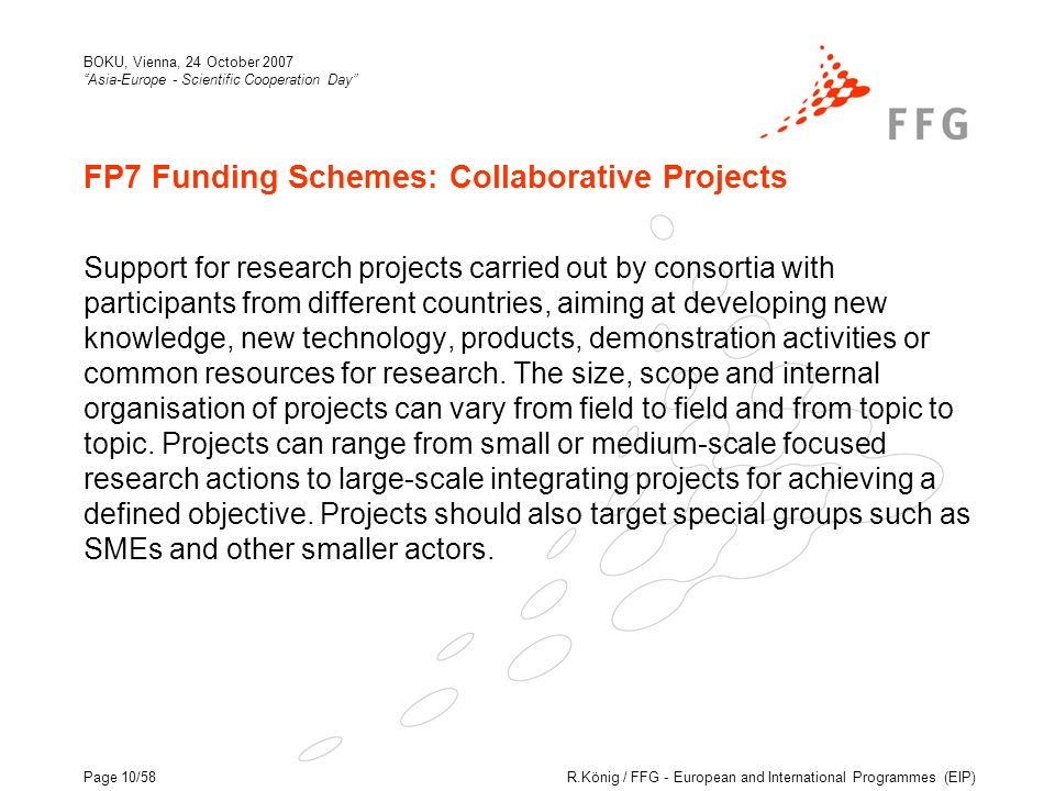R.König / FFG - European and International Programmes (EIP) BOKU, Vienna, 24 October 2007 Asia-Europe - Scientific Cooperation Day Page 10/58 FP7 Funding Schemes: Collaborative Projects Support for research projects carried out by consortia with participants from different countries, aiming at developing new knowledge, new technology, products, demonstration activities or common resources for research.