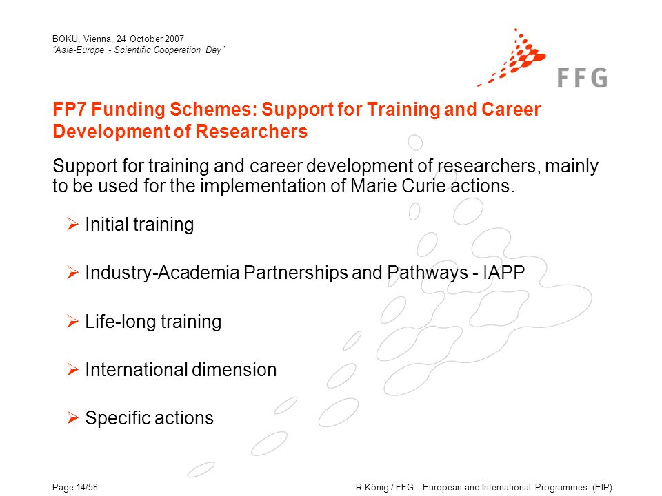 R.König / FFG - European and International Programmes (EIP) BOKU, Vienna, 24 October 2007 Asia-Europe - Scientific Cooperation Day Page 14/58 FP7 Funding Schemes: Support for Training and Career Development of Researchers Support for training and career development of researchers, mainly to be used for the implementation of Marie Curie actions.