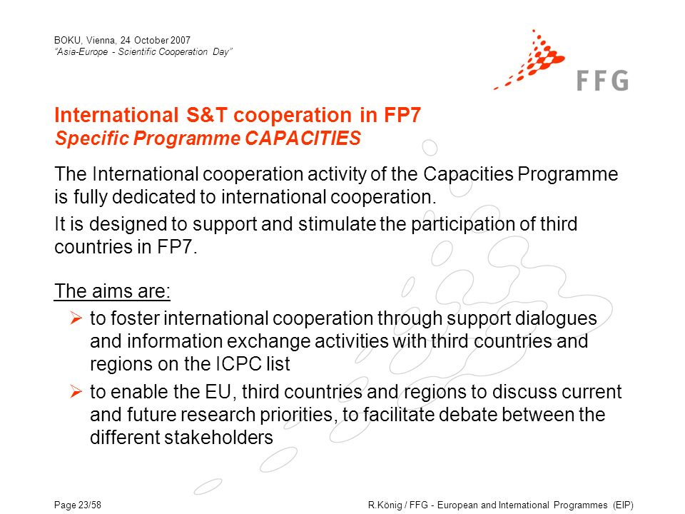 R.König / FFG - European and International Programmes (EIP) BOKU, Vienna, 24 October 2007 Asia-Europe - Scientific Cooperation Day Page 23/58 International S&T cooperation in FP7 Specific Programme CAPACITIES The International cooperation activity of the Capacities Programme is fully dedicated to international cooperation.