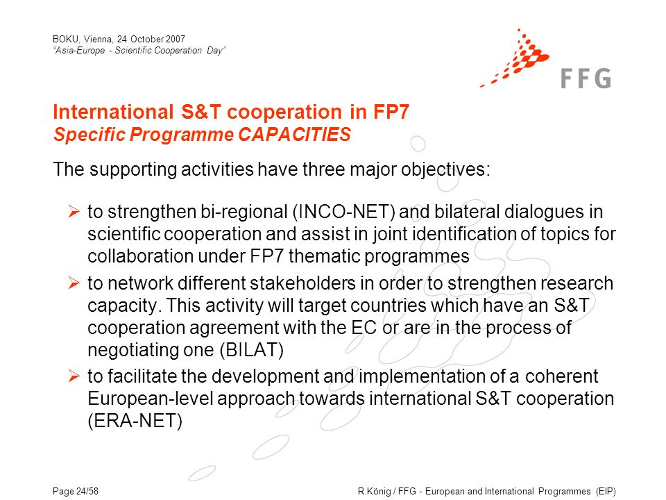 R.König / FFG - European and International Programmes (EIP) BOKU, Vienna, 24 October 2007 Asia-Europe - Scientific Cooperation Day Page 24/58 International S&T cooperation in FP7 Specific Programme CAPACITIES The supporting activities have three major objectives: to strengthen bi-regional (INCO-NET) and bilateral dialogues in scientific cooperation and assist in joint identification of topics for collaboration under FP7 thematic programmes to network different stakeholders in order to strengthen research capacity.