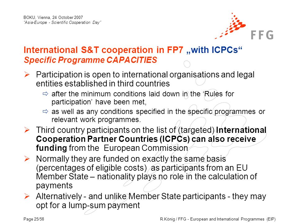 R.König / FFG - European and International Programmes (EIP) BOKU, Vienna, 24 October 2007 Asia-Europe - Scientific Cooperation Day Page 25/58 International S&T cooperation in FP7 with ICPCs Specific Programme CAPACITIES Participation is open to international organisations and legal entities established in third countries after the minimum conditions laid down in the Rules for participation have been met, as well as any conditions specified in the specific programmes or relevant work programmes.