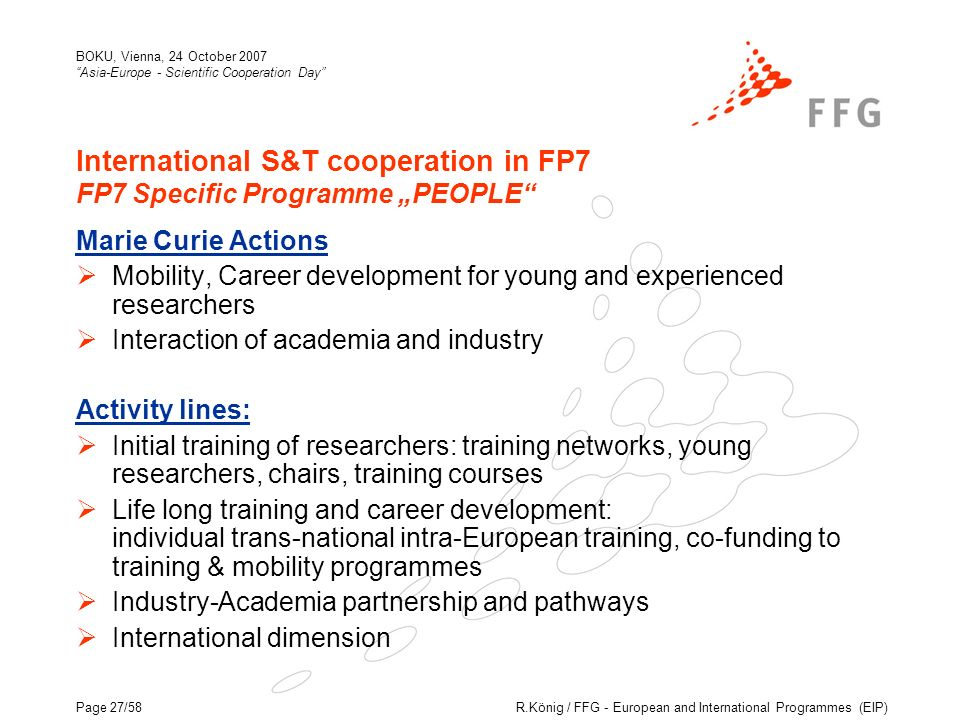 R.König / FFG - European and International Programmes (EIP) BOKU, Vienna, 24 October 2007 Asia-Europe - Scientific Cooperation Day Page 27/58 International S&T cooperation in FP7 FP7 Specific Programme PEOPLE Marie Curie Actions Mobility, Career development for young and experienced researchers Interaction of academia and industry Activity lines: Initial training of researchers: training networks, young researchers, chairs, training courses Life long training and career development: individual trans-national intra-European training, co-funding to training & mobility programmes Industry-Academia partnership and pathways International dimension