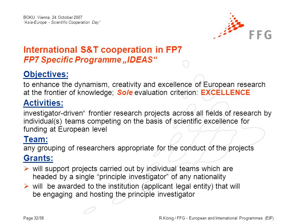 R.König / FFG - European and International Programmes (EIP) BOKU, Vienna, 24 October 2007 Asia-Europe - Scientific Cooperation Day Page 32/58 International S&T cooperation in FP7 FP7 Specific Programme IDEAS Objectives: to enhance the dynamism, creativity and excellence of European research at the frontier of knowledge; Sole evaluation criterion: EXCELLENCE Activities: investigator-driven frontier research projects across all fields of research by individual(s) teams competing on the basis of scientific excellence for funding at European level Team: any grouping of researchers appropriate for the conduct of the projects Grants: will support projects carried out by individual teams which are headed by a single principle investigator of any nationality will be awarded to the institution (applicant legal entity) that will be engaging and hosting the principle investigator