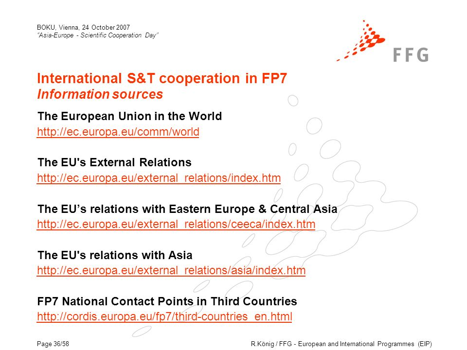R.König / FFG - European and International Programmes (EIP) BOKU, Vienna, 24 October 2007 Asia-Europe - Scientific Cooperation Day Page 36/58 International S&T cooperation in FP7 Information sources The European Union in the World http://ec.europa.eu/comm/world The EU s External Relations http://ec.europa.eu/external_relations/index.htm The EUs relations with Eastern Europe & Central Asia http://ec.europa.eu/external_relations/ceeca/index.htm The EU s relations with Asia http://ec.europa.eu/external_relations/asia/index.htm FP7 National Contact Points in Third Countries http://cordis.europa.eu/fp7/third-countries_en.html