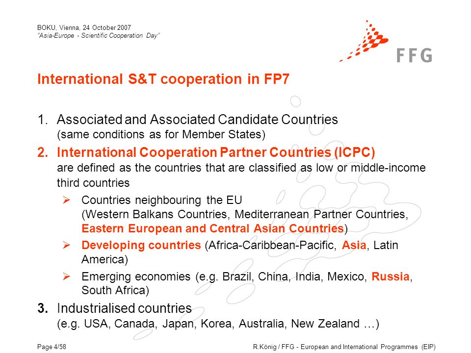 R.König / FFG - European and International Programmes (EIP) BOKU, Vienna, 24 October 2007 Asia-Europe - Scientific Cooperation Day Page 4/58 International S&T cooperation in FP7 1.Associated and Associated Candidate Countries (same conditions as for Member States) 2.International Cooperation Partner Countries (ICPC) are defined as the countries that are classified as low or middle-income third countries Countries neighbouring the EU (Western Balkans Countries, Mediterranean Partner Countries, Eastern European and Central Asian Countries) Developing countries (Africa-Caribbean-Pacific, Asia, Latin America) Emerging economies (e.g.