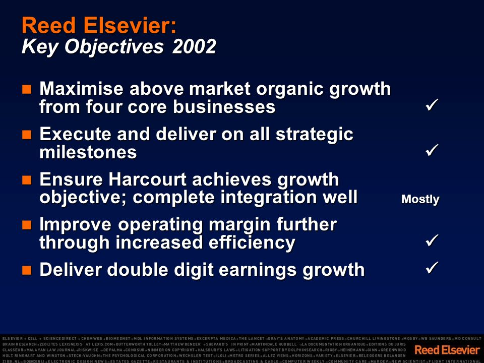 Reed Elsevier: Key Objectives 2002 Maximise above market organic growth from four core businesses Maximise above market organic growth from four core businesses Execute and deliver on all strategic milestones Execute and deliver on all strategic milestones Ensure Harcourt achieves growth objective; complete integration well Mostly Ensure Harcourt achieves growth objective; complete integration well Mostly Improve operating margin further through increased efficiency Improve operating margin further through increased efficiency Deliver double digit earnings growth Deliver double digit earnings growth