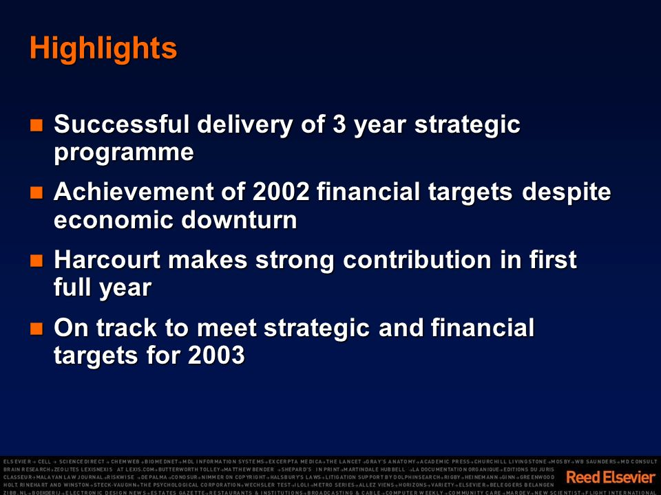 Highlights Successful delivery of 3 year strategic programme Successful delivery of 3 year strategic programme Achievement of 2002 financial targets despite economic downturn Achievement of 2002 financial targets despite economic downturn Harcourt makes strong contribution in first full year Harcourt makes strong contribution in first full year On track to meet strategic and financial targets for 2003 On track to meet strategic and financial targets for 2003