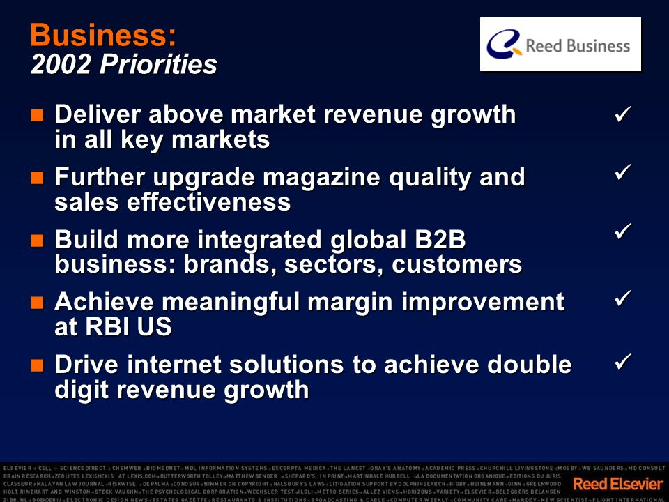 Business: 2002 Priorities Deliver above market revenue growth in all key markets Deliver above market revenue growth in all key markets Further upgrade magazine quality and sales effectiveness Further upgrade magazine quality and sales effectiveness Build more integrated global B2B business: brands, sectors, customers Build more integrated global B2B business: brands, sectors, customers Achieve meaningful margin improvement at RBI US Achieve meaningful margin improvement at RBI US Drive internet solutions to achieve double digit revenue growth Drive internet solutions to achieve double digit revenue growth