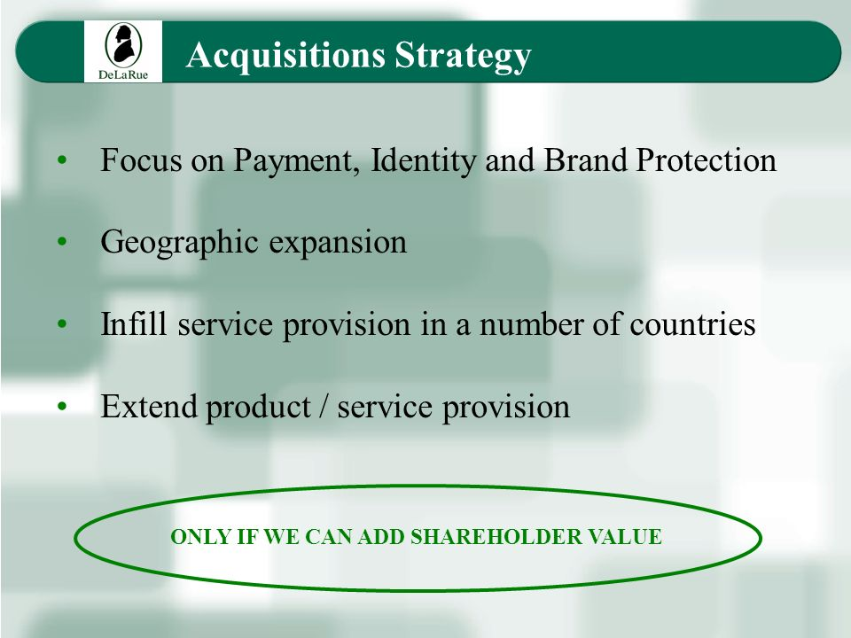 Acquisitions Strategy Focus on Payment, Identity and Brand Protection Geographic expansion Infill service provision in a number of countries Extend product / service provision ONLY IF WE CAN ADD SHAREHOLDER VALUE