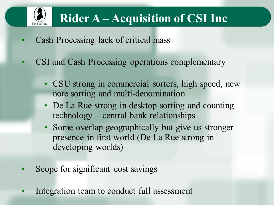 Rider A – Acquisition of CSI Inc Cash Processing lack of critical mass CSI and Cash Processing operations complementary CSU strong in commercial sorters, high speed, new note sorting and multi-denomination De La Rue strong in desktop sorting and counting technology – central bank relationships Some overlap geographically but give us stronger presence in first world (De La Rue strong in developing worlds) Scope for significant cost savings Integration team to conduct full assessment