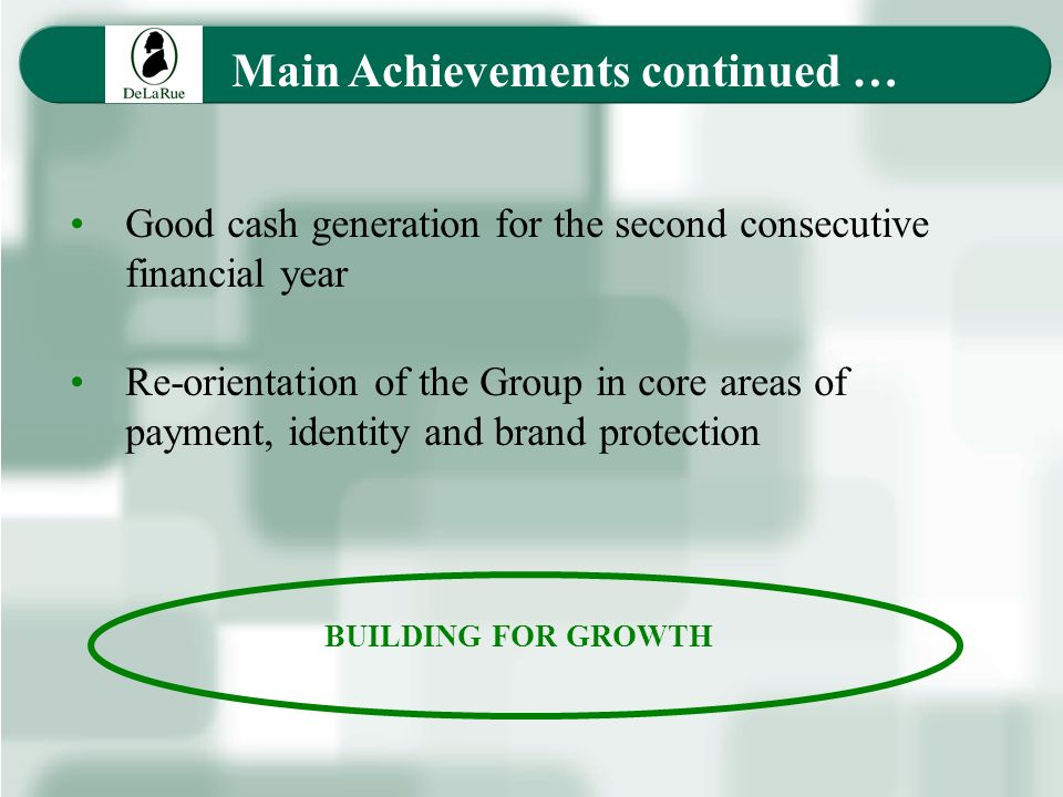 Main Achievements continued … Good cash generation for the second consecutive financial year Re-orientation of the Group in core areas of payment, identity and brand protection BUILDING FOR GROWTH