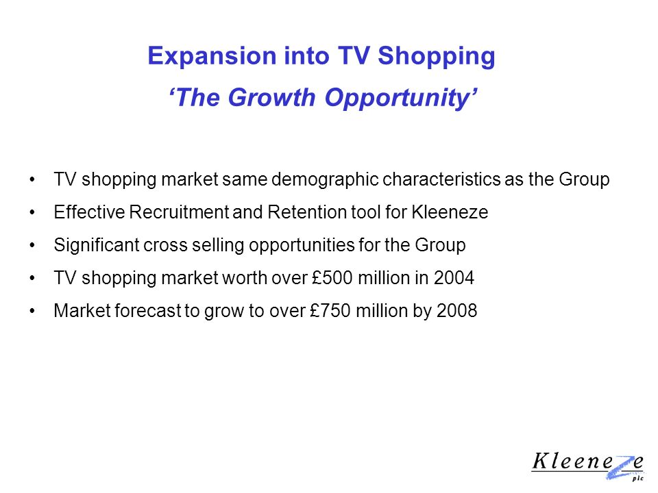 Expansion into TV Shopping The Growth Opportunity TV shopping market same demographic characteristics as the Group Effective Recruitment and Retention tool for Kleeneze Significant cross selling opportunities for the Group TV shopping market worth over £500 million in 2004 Market forecast to grow to over £750 million by 2008