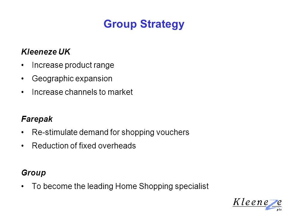 Group Strategy Kleeneze UK Increase product range Geographic expansion Increase channels to market Farepak Re-stimulate demand for shopping vouchers Reduction of fixed overheads Group To become the leading Home Shopping specialist