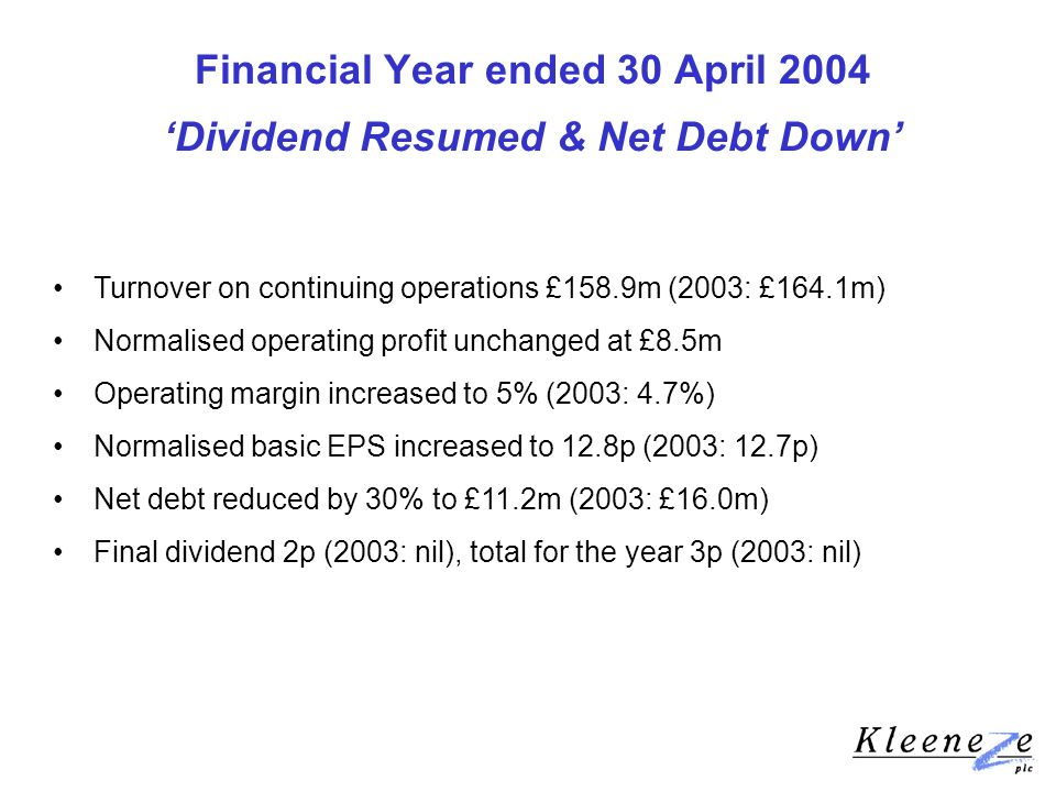 Financial Year ended 30 April 2004 Dividend Resumed & Net Debt Down Turnover on continuing operations £158.9m (2003: £164.1m) Normalised operating profit unchanged at £8.5m Operating margin increased to 5% (2003: 4.7%) Normalised basic EPS increased to 12.8p (2003: 12.7p) Net debt reduced by 30% to £11.2m (2003: £16.0m) Final dividend 2p (2003: nil), total for the year 3p (2003: nil)