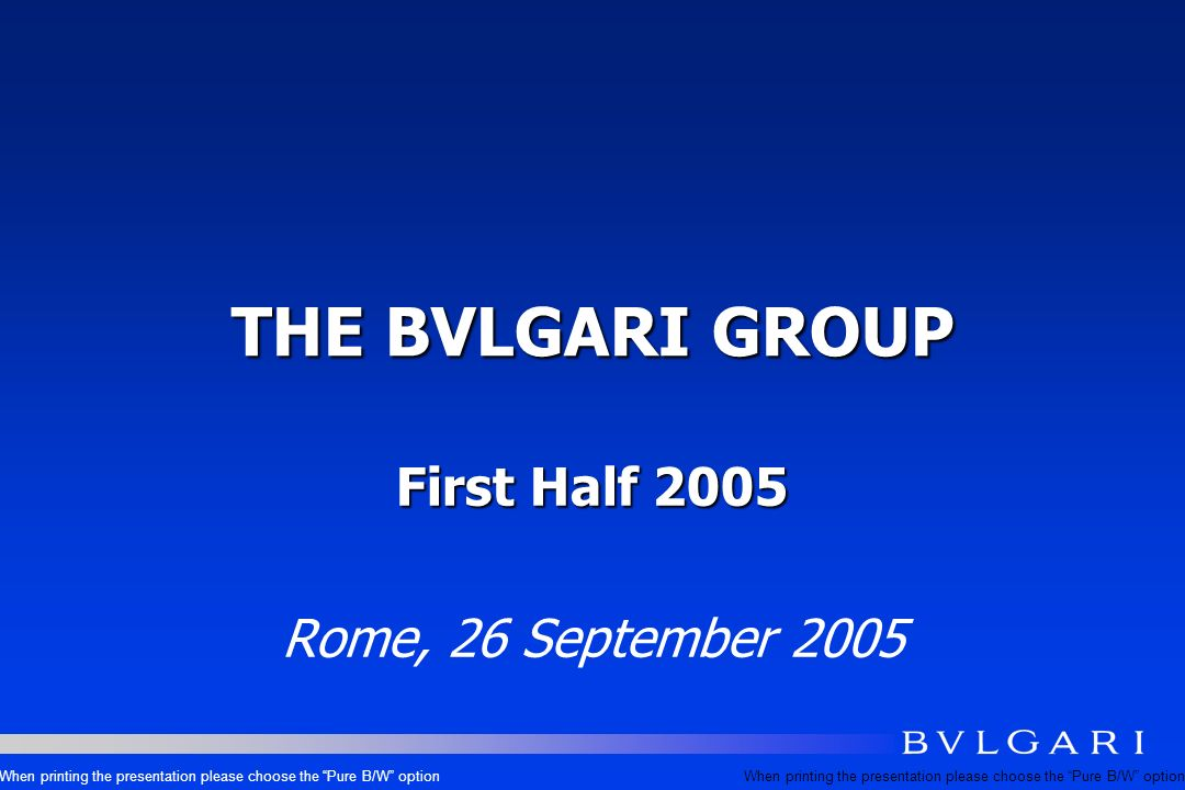 THE BVLGARI GROUP First Half 2005 Rome, 26 September 2005 When printing the presentation please choose the Pure B/W option