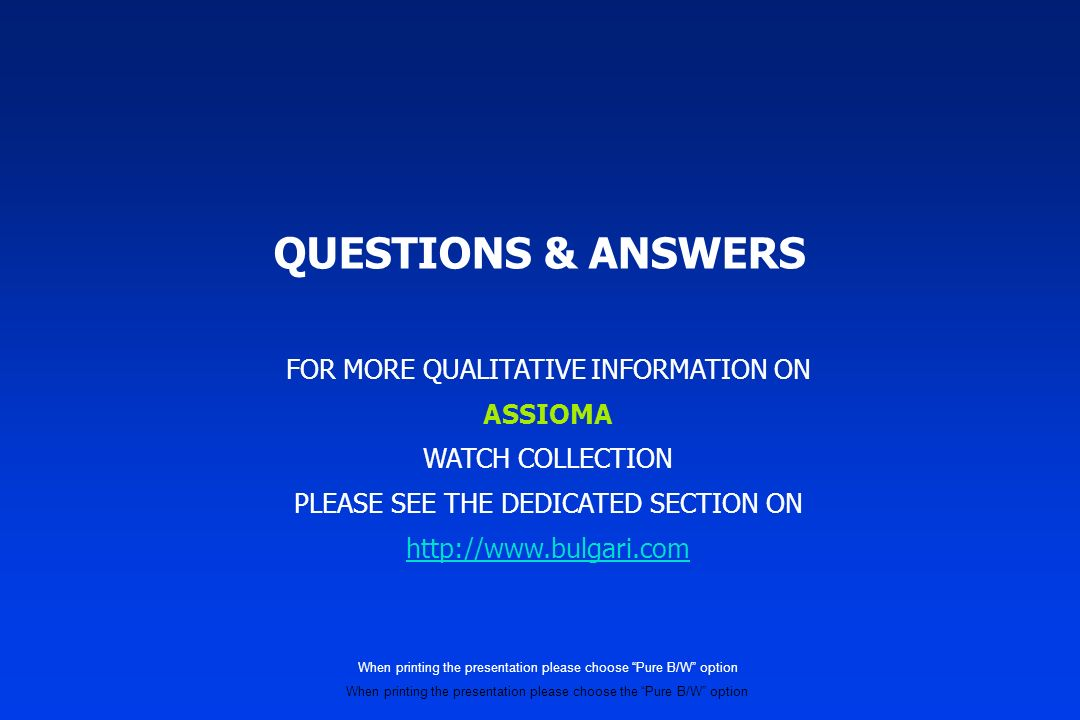 QUESTIONS & ANSWERS FOR MORE QUALITATIVE INFORMATION ON ASSIOMA WATCH COLLECTION PLEASE SEE THE DEDICATED SECTION ON http://www.bulgari.com When printing the presentation please choose Pure B/W option When printing the presentation please choose the Pure B/W option