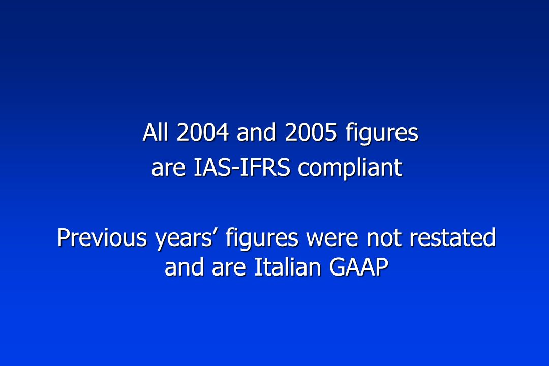 All 2004 and 2005 figures All 2004 and 2005 figures are IAS-IFRS compliant Previous years figures were not restated and are Italian GAAP
