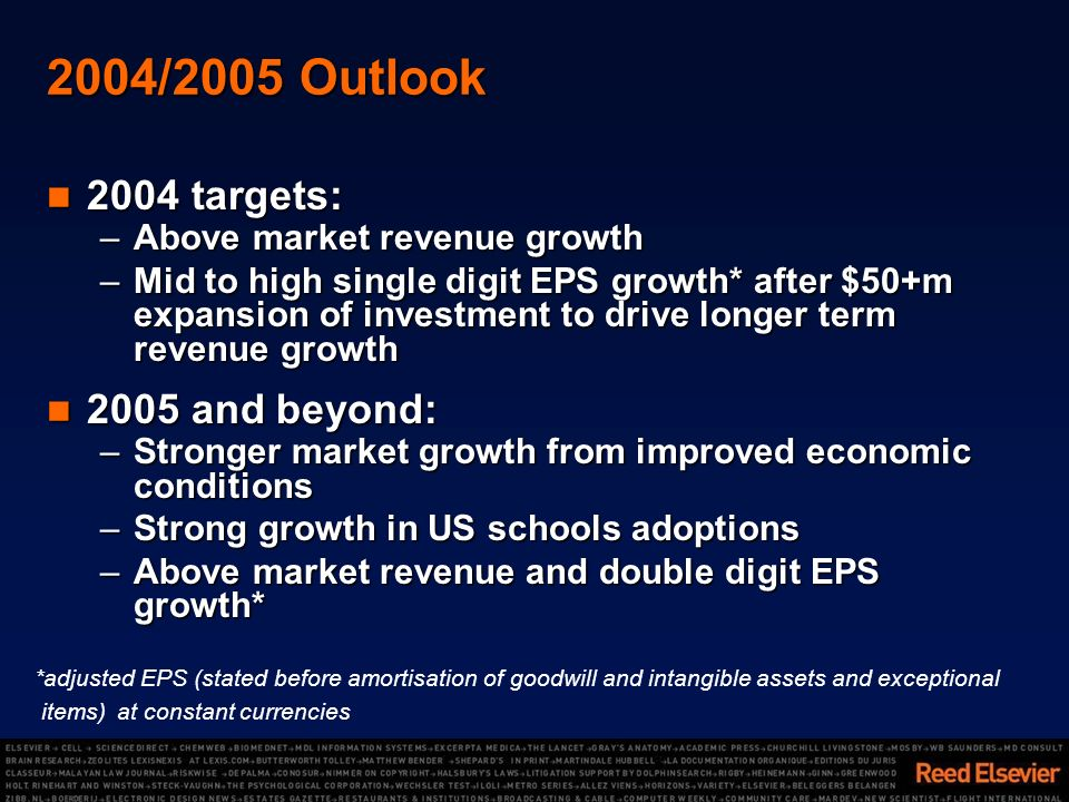 2004/2005 Outlook 2004 targets: 2004 targets: –Above market revenue growth –Mid to high single digit EPS growth* after $50+m expansion of investment to drive longer term revenue growth 2005 and beyond: 2005 and beyond: –Stronger market growth from improved economic conditions –Strong growth in US schools adoptions –Above market revenue and double digit EPS growth* *adjusted EPS (stated before amortisation of goodwill and intangible assets and exceptional items) at constant currencies