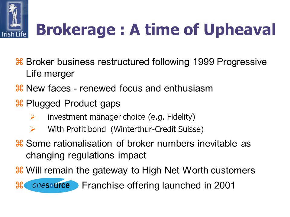 Brokerage : A time of Upheaval zBroker business restructured following 1999 Progressive Life merger zNew faces - renewed focus and enthusiasm zPlugged Product gaps investment manager choice (e.g.
