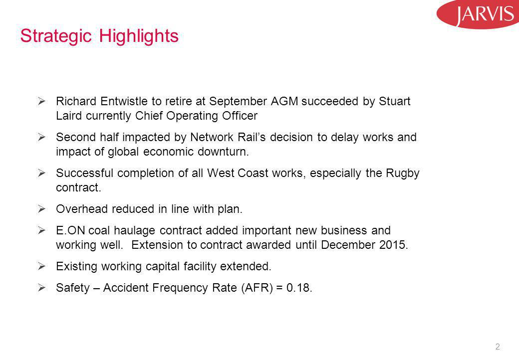 2 Strategic Highlights Richard Entwistle to retire at September AGM succeeded by Stuart Laird currently Chief Operating Officer Second half impacted by Network Rails decision to delay works and impact of global economic downturn.