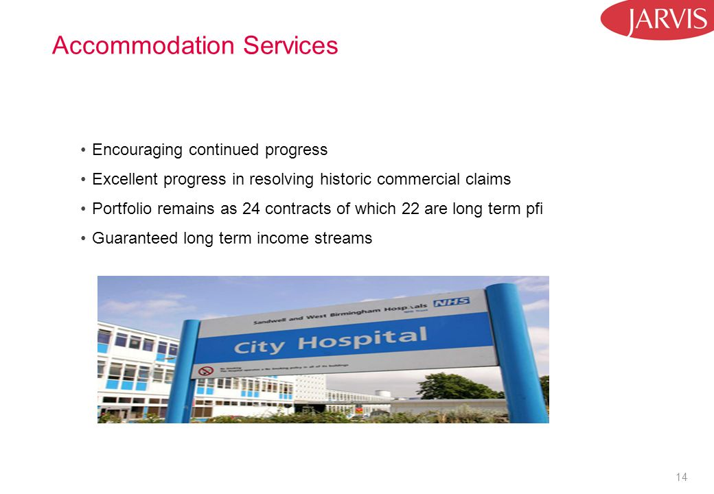 14 Accommodation Services Encouraging continued progress Excellent progress in resolving historic commercial claims Portfolio remains as 24 contracts of which 22 are long term pfi Guaranteed long term income streams
