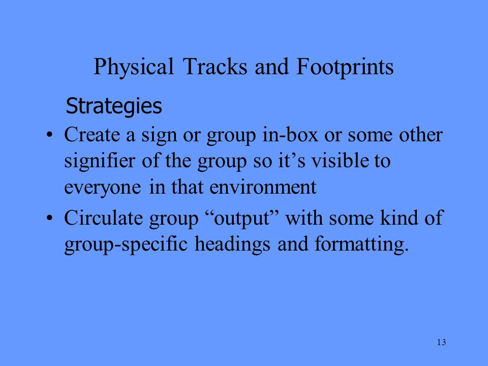 13 Physical Tracks and Footprints Create a sign or group in-box or some other signifier of the group so its visible to everyone in that environment Circulate group output with some kind of group-specific headings and formatting.