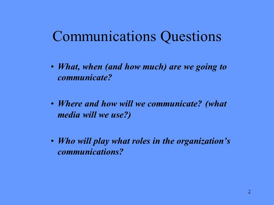 2 Communications Questions What, when (and how much) are we going to communicate.