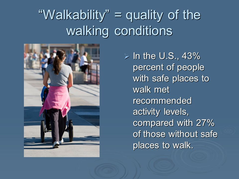 Walkability = quality of the walking conditions In the U.S., 43% percent of people with safe places to walk met recommended activity levels, compared with 27% of those without safe places to walk.