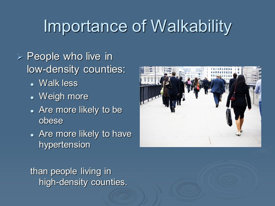 Importance of Walkability People who live in low-density counties: People who live in low-density counties: Walk less Walk less Weigh more Weigh more Are more likely to be obese Are more likely to be obese Are more likely to have hypertension Are more likely to have hypertension than people living in high-density counties.