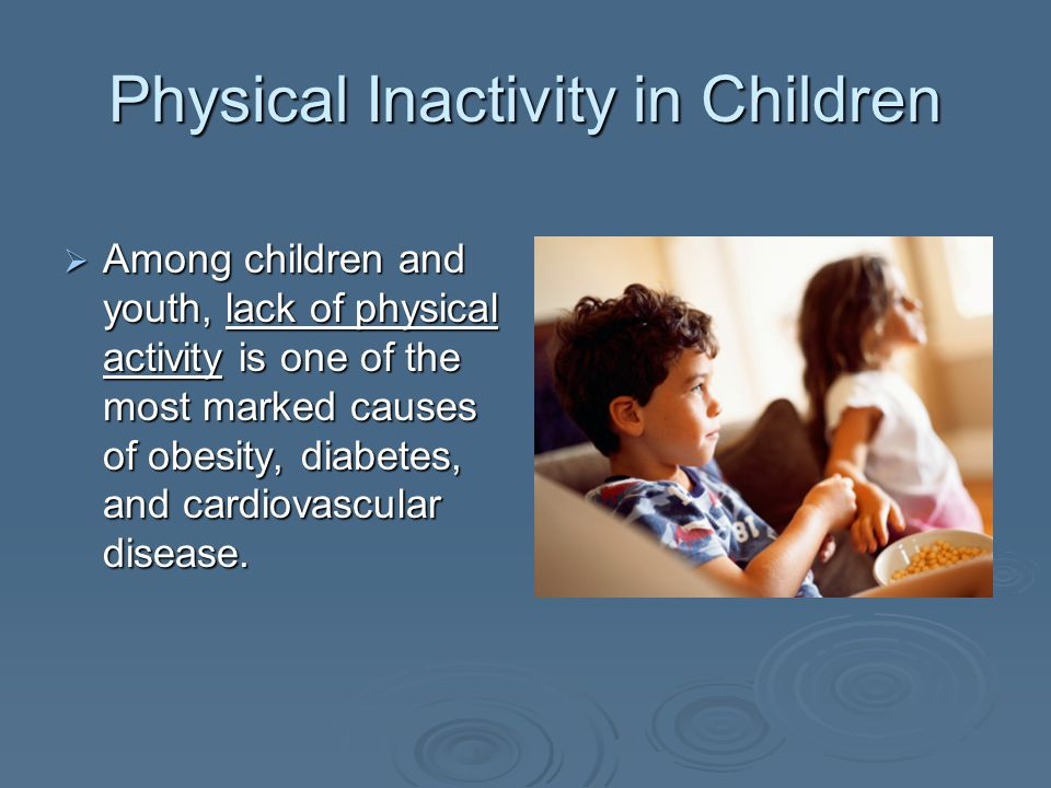 Physical Inactivity in Children Among children and youth, lack of physical activity is one of the most marked causes of obesity, diabetes, and cardiovascular disease.