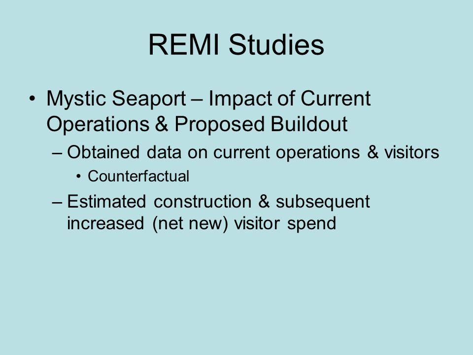 REMI Studies Mystic Seaport – Impact of Current Operations & Proposed Buildout –Obtained data on current operations & visitors Counterfactual –Estimated construction & subsequent increased (net new) visitor spend