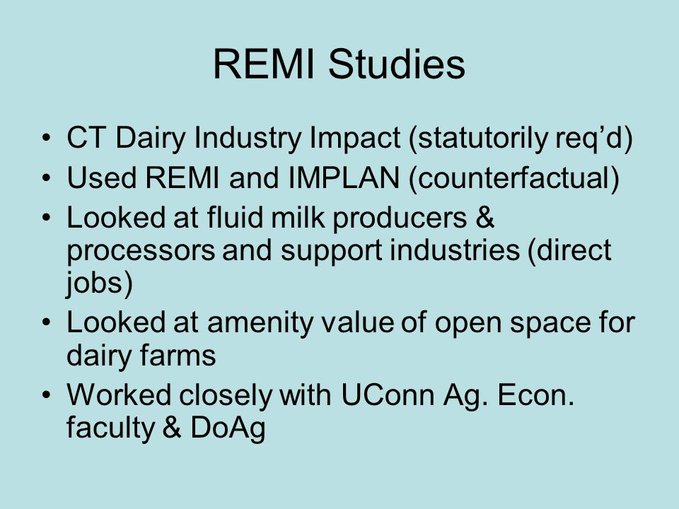 REMI Studies CT Dairy Industry Impact (statutorily reqd) Used REMI and IMPLAN (counterfactual) Looked at fluid milk producers & processors and support industries (direct jobs) Looked at amenity value of open space for dairy farms Worked closely with UConn Ag.