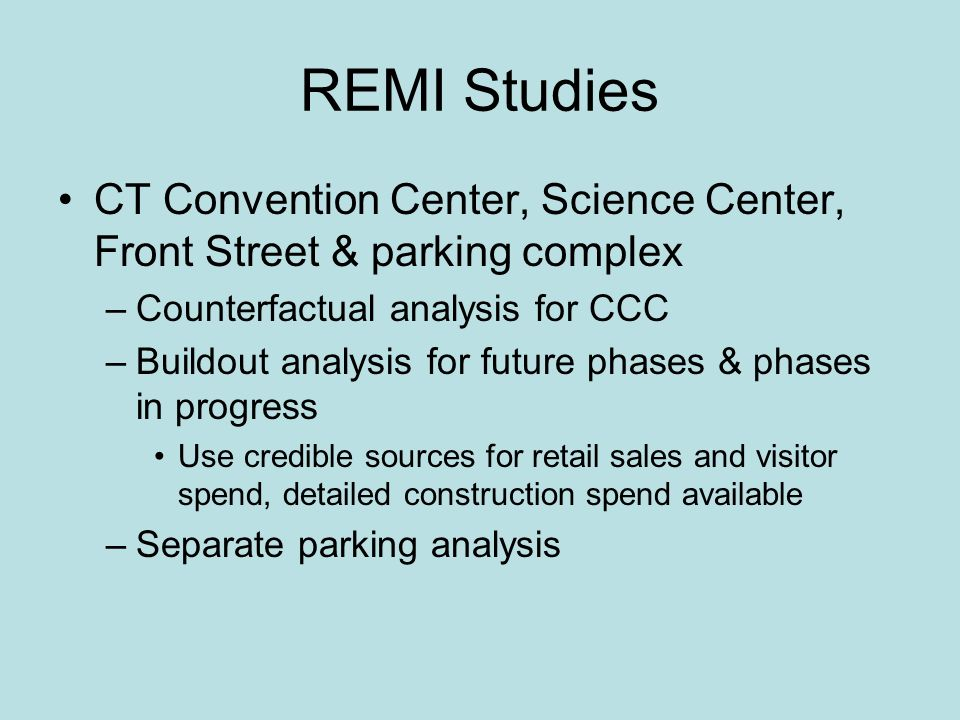 REMI Studies CT Convention Center, Science Center, Front Street & parking complex –Counterfactual analysis for CCC –Buildout analysis for future phases & phases in progress Use credible sources for retail sales and visitor spend, detailed construction spend available –Separate parking analysis