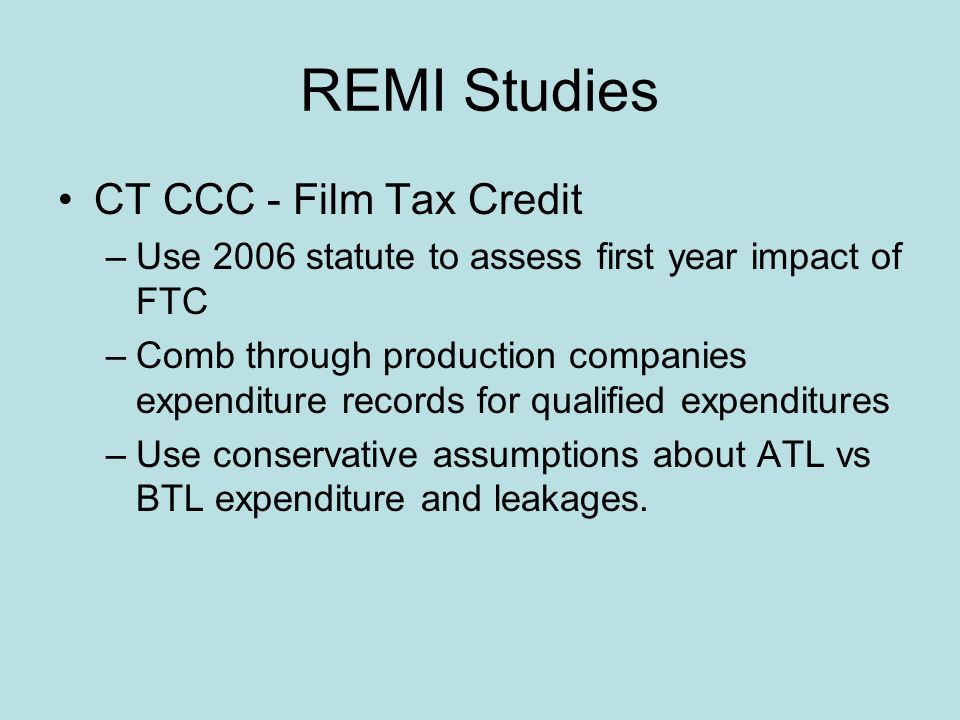 REMI Studies CT CCC - Film Tax Credit –Use 2006 statute to assess first year impact of FTC –Comb through production companies expenditure records for qualified expenditures –Use conservative assumptions about ATL vs BTL expenditure and leakages.