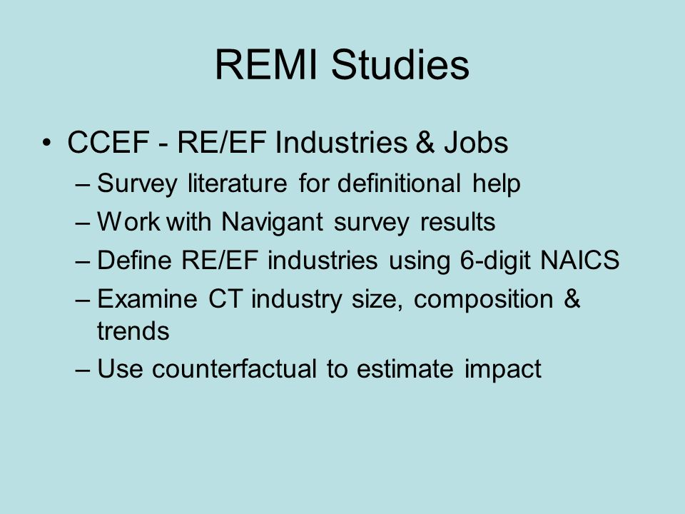 REMI Studies CCEF - RE/EF Industries & Jobs –Survey literature for definitional help –Work with Navigant survey results –Define RE/EF industries using 6-digit NAICS –Examine CT industry size, composition & trends –Use counterfactual to estimate impact