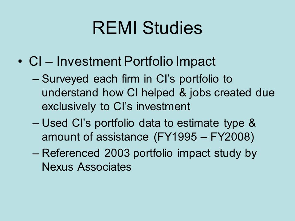 REMI Studies CI – Investment Portfolio Impact –Surveyed each firm in CIs portfolio to understand how CI helped & jobs created due exclusively to CIs investment –Used CIs portfolio data to estimate type & amount of assistance (FY1995 – FY2008) –Referenced 2003 portfolio impact study by Nexus Associates
