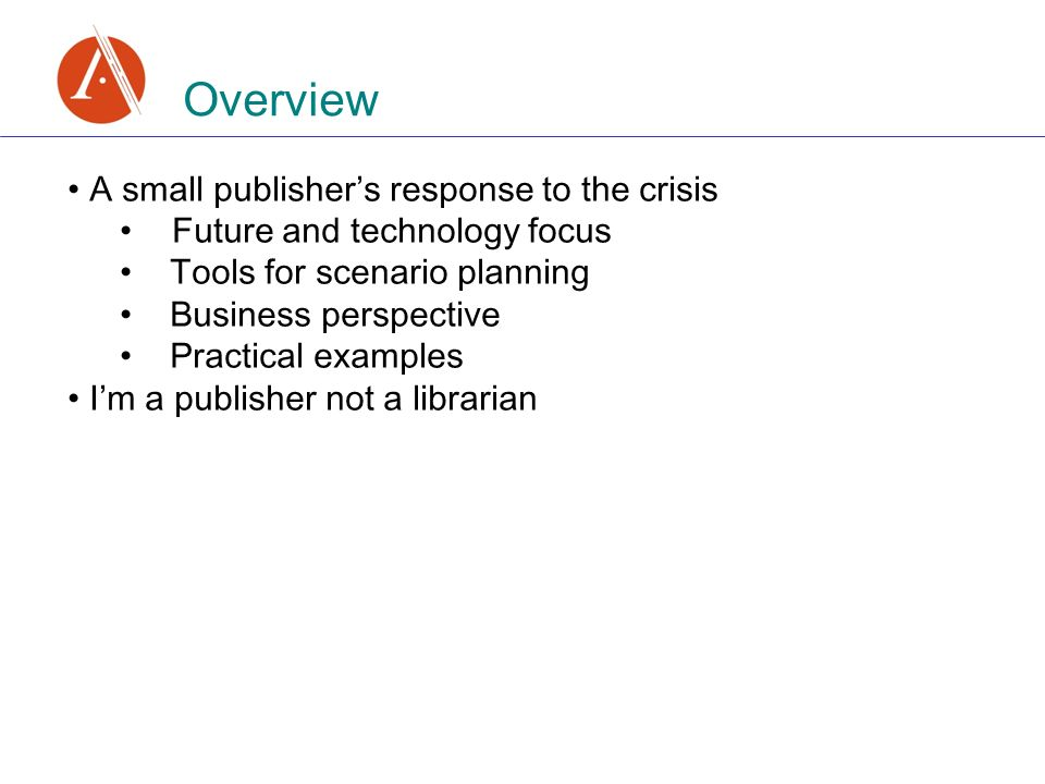 Overview A small publishers response to the crisis Future and technology focus Tools for scenario planning Business perspective Practical examples Im a publisher not a librarian