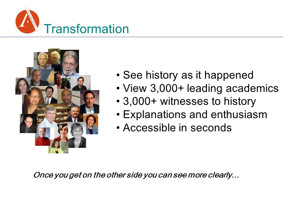 Transformation See history as it happened View 3,000+ leading academics 3,000+ witnesses to history Explanations and enthusiasm Accessible in seconds Once you get on the other side you can see more clearly…