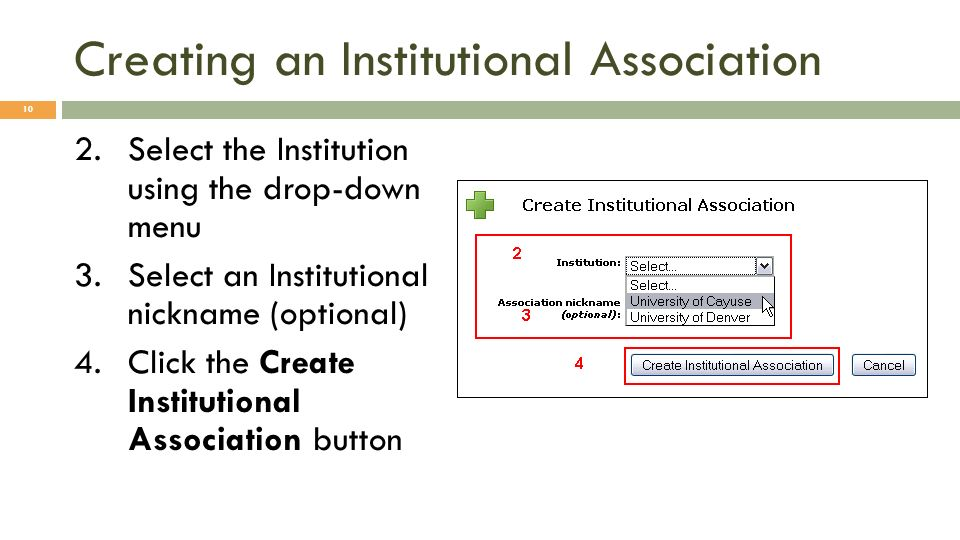 Creating an Institutional Association 2.Select the Institution using the drop-down menu 3.Select an Institutional nickname (optional) 4.Click the Create Institutional Association button 10
