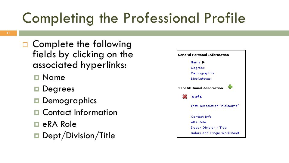 Completing the Professional Profile Complete the following fields by clicking on the associated hyperlinks: Name Degrees Demographics Contact Information eRA Role Dept/Division/Title 11